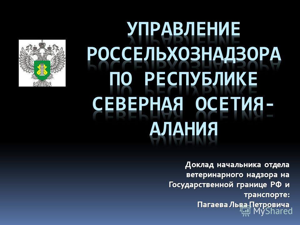 Доклад начальника отдела ветеринарного надзора на Государственной границе РФ и транспорте: Пагаева Льва Петровича