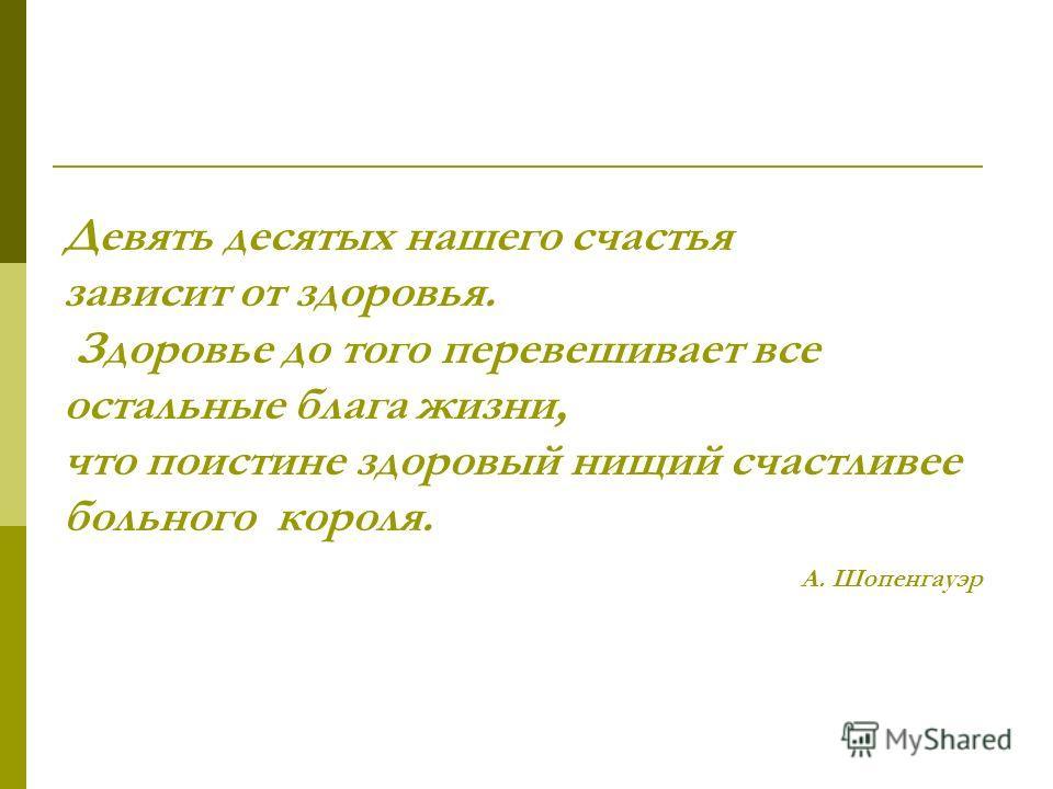 Девять десятых нашего счастья зависит от здоровья. Здоровье до того перевешивает все остальные блага жизни, что поистине здоровый нищий счастливее больного короля. А. Шопенгауэр