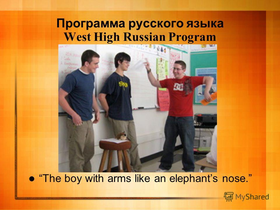 Программа русского языка West High Russian Program The boy with arms like an elephants nose.