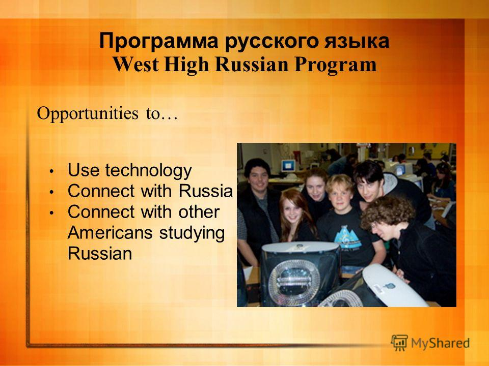 Opportunities to… Use technology Connect with Russia Connect with other Americans studying Russian Программа русского языка West High Russian Program