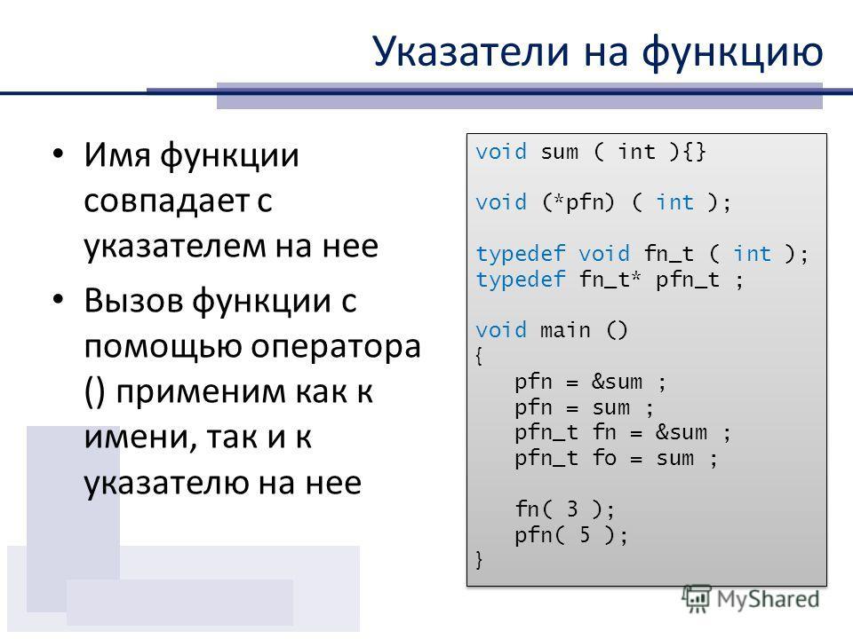 Указатели на функцию Имя функции совпадает с указателем на нее Вызов функции с помощью оператора () применим как к имени, так и к указателю на нее void sum ( int ){} void (*pfn) ( int ); typedef void fn_t ( int ); typedef fn_t* pfn_t ; void main () {