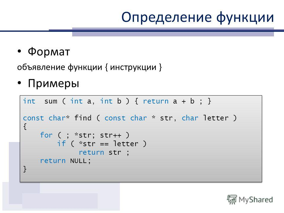 Определение функции Формат объявление функции { инструкции } Примеры int sum ( int a, int b ) { return a + b ; } const char* find ( const char * str, char letter ) { for ( ; *str; str++ ) if ( *str == letter ) return str ; return NULL; } int sum ( in