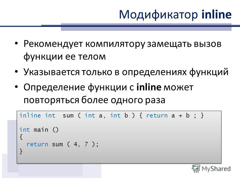 Модификатор inline Рекомендует компилятору замещать вызов функции ее телом Указывается только в определениях функций Определение функции с inline может повторяться более одного раза inline int sum ( int a, int b ) { return a + b ; } int main () { ret