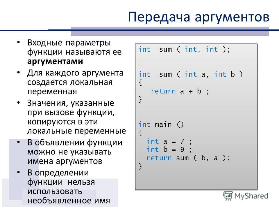 Передача аргументов Входные параметры функции называютя ее аргументами Для каждого аргумента создается локальная переменная Значения, указанные при вызове функции, копируются в эти локальные переменные В объявлении функции можно не указывать имена ар