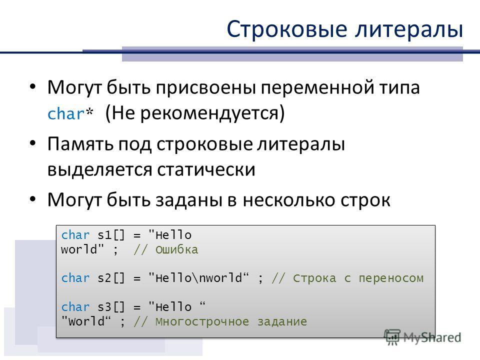 Строковые литералы Могут быть присвоены переменной типа char* (Не рекомендуется) Память под строковые литералы выделяется статически Могут быть заданы в несколько строк char s1[] =
