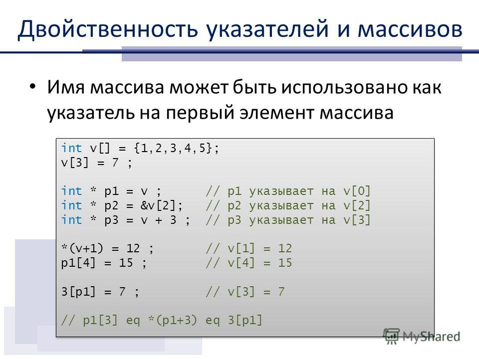 Двойственность указателей и массивов Имя массива может быть использовано как указатель на первый элемент массива int v[] = {1,2,3,4,5}; v[3] = 7 ; int * p1 = v ; // p1 указывает на v[0] int * p2 = &v[2]; // p2 указывает на v[2] int * p3 = v + 3 ; //