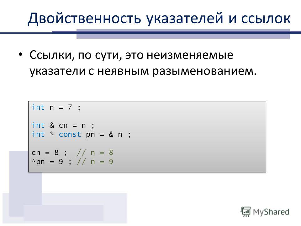 Двойственность указателей и ссылок Ссылки, по сути, это неизменяемые указатели с неявным разыменованием. int n = 7 ; int & cn = n ; int * const pn = & n ; cn = 8 ; // n = 8 *pn = 9 ; // n = 9 int n = 7 ; int & cn = n ; int * const pn = & n ; cn = 8 ;