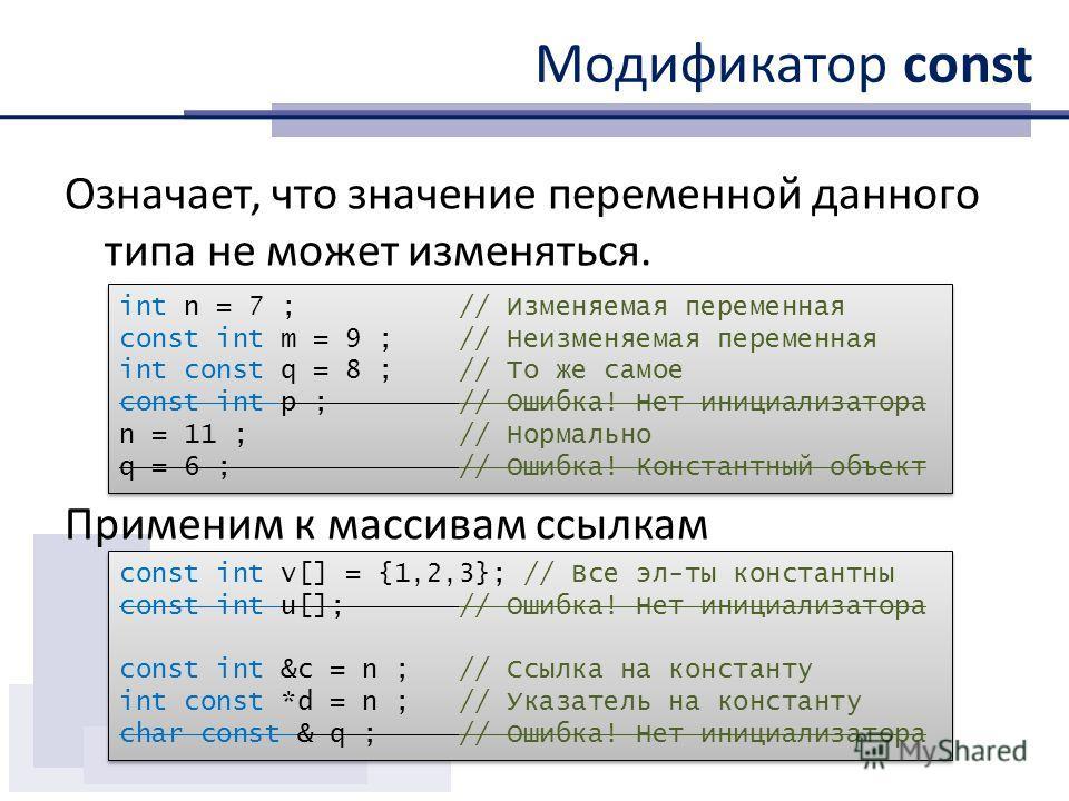 Модификатор const Означает, что значение переменной данного типа не может изменяться. Применим к массивам ссылкам int n = 7 ; // Изменяемая переменная const int m = 9 ; // Неизменяемая переменная int const q = 8 ; // То же самое const int p ; // Ошиб