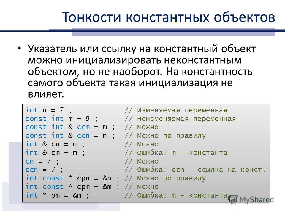 Тонкости константных объектов Указатель или ссылку на константный объект можно инициализировать неконстантным объектом, но не наоборот. На константность самого объекта такая инициализация не влияет. int n = 7 ; // Изменяемая переменная const int m =