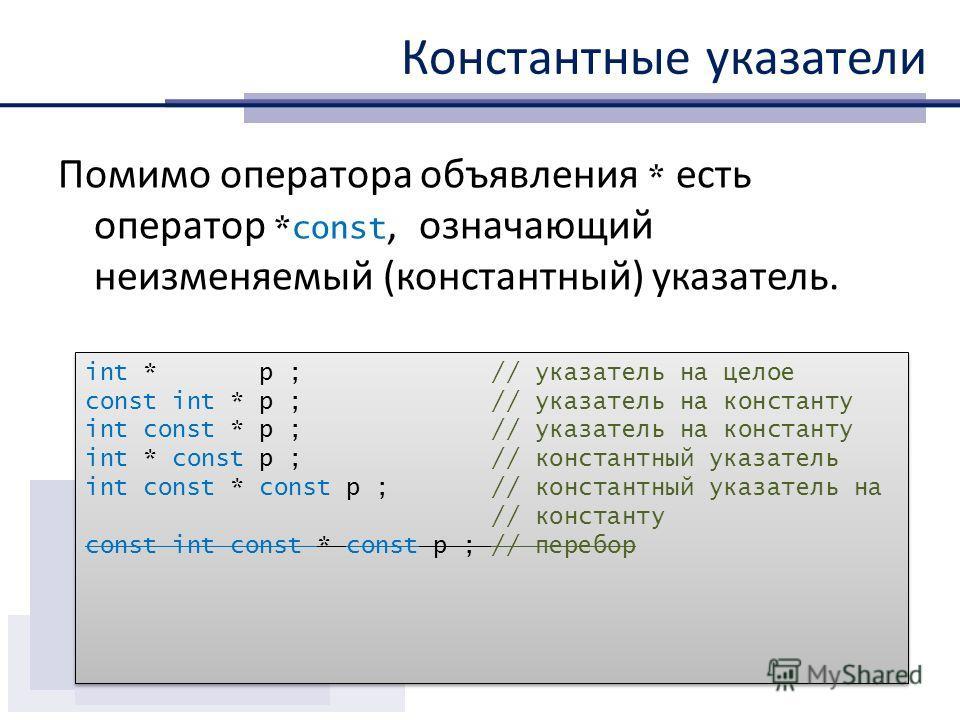 Константные указатели Помимо оператора объявления * есть оператор *const, означающий неизменяемый (константный) указатель. int * p ; // указатель на целое const int * p ; // указатель на константу int const * p ; // указатель на константу int * const