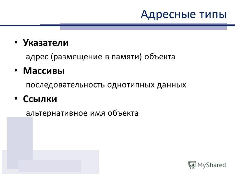 Указатели адрес (размещение в памяти) объекта Массивы последовательность однотипных данных Ссылки альтернативное имя объекта