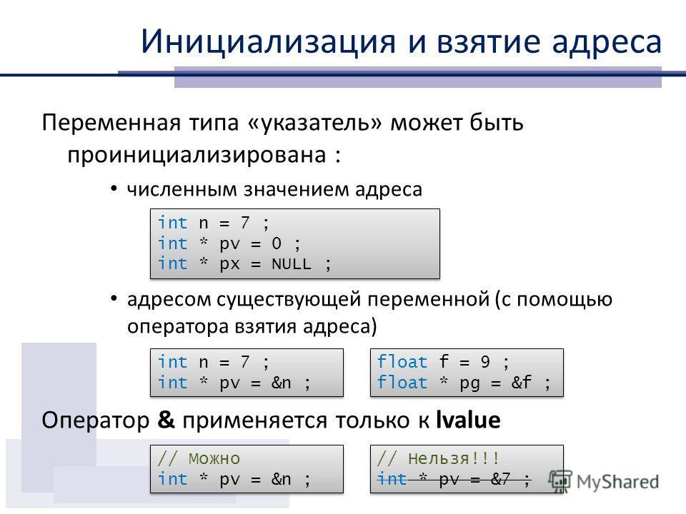 Инициализация и взятие адреса Переменная типа «указатель» может быть проинициализирована : численным значением адреса адресом существующей переменной (с помощью оператора взятия адреса) Оператор & применяется только к lvalue int n = 7 ; int * pv = 0