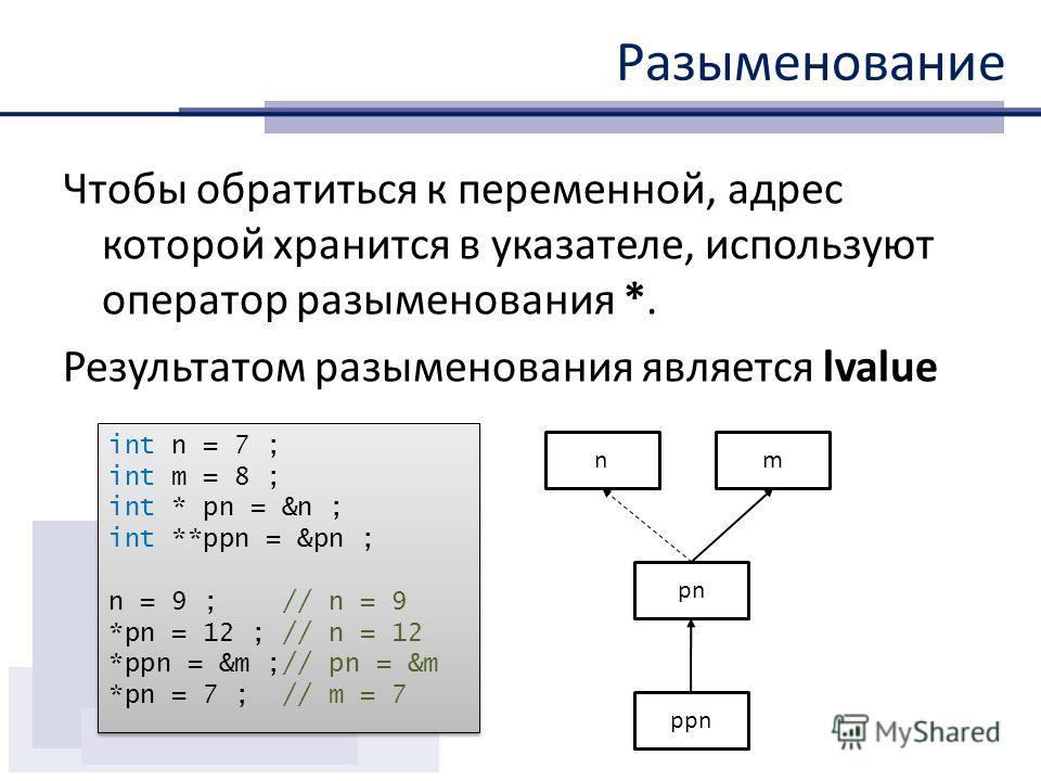 Разыменование Чтобы обратиться к переменной, адрес которой хранится в указателе, используют оператор разыменования *. Результатом разыменования является lvalue int n = 7 ; int m = 8 ; int * pn = &n ; int **ppn = &pn ; n = 9 ; // n = 9 *pn = 12 ; // n
