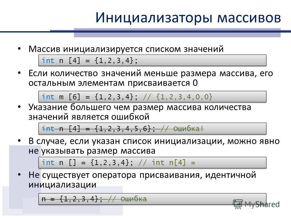 Инициализаторы массивов Массив инициализируется списком значений Если количество значений меньше размера массива, его остальным элементам присваивается 0 Указание большего чем размер массива количества значений является ошибкой В случае, если указан