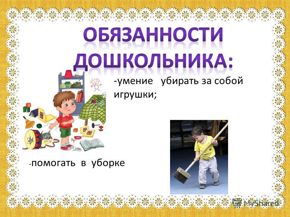 -умение убирать за собой игрушки; - помогать в уборке