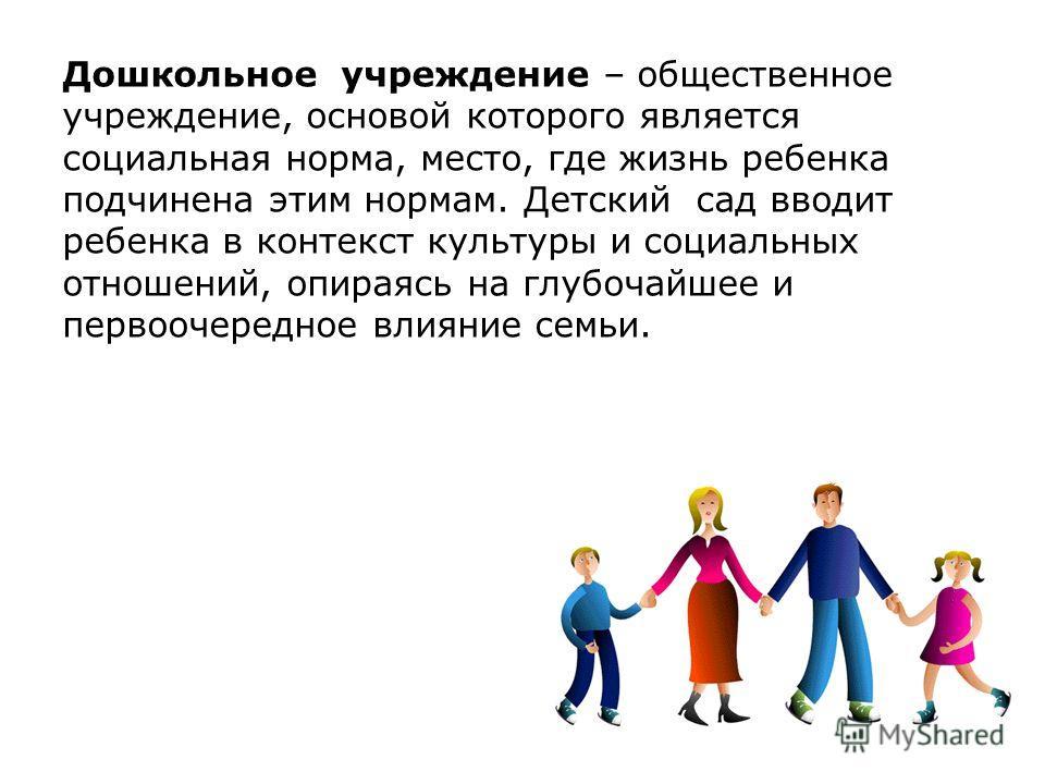 Дошкольное учреждение – общественное учреждение, основой которого является социальная норма, место, где жизнь ребенка подчинена этим нормам. Детский сад вводит ребенка в контекст культуры и социальных отношений, опираясь на глубочайшее и первоочередн
