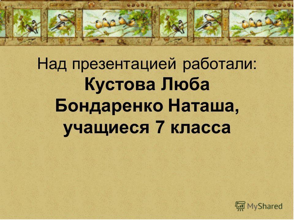 Над презентацией работали: Кустова Люба Бондаренко Наташа, учащиеся 7 класса
