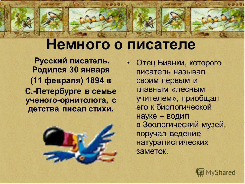 Немного о писателе Русский писатель. Родился 30 января (11 февраля) 1894 в С.-Петербурге в семье ученого-орнитолога, с детства писал стихи. Отец Бианки, которого писатель называл своим первым и главным «лесным учителем», приобщал его к биологической
