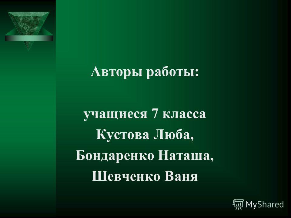 Авторы работы: учащиеся 7 класса Кустова Люба, Бондаренко Наташа, Шевченко Ваня