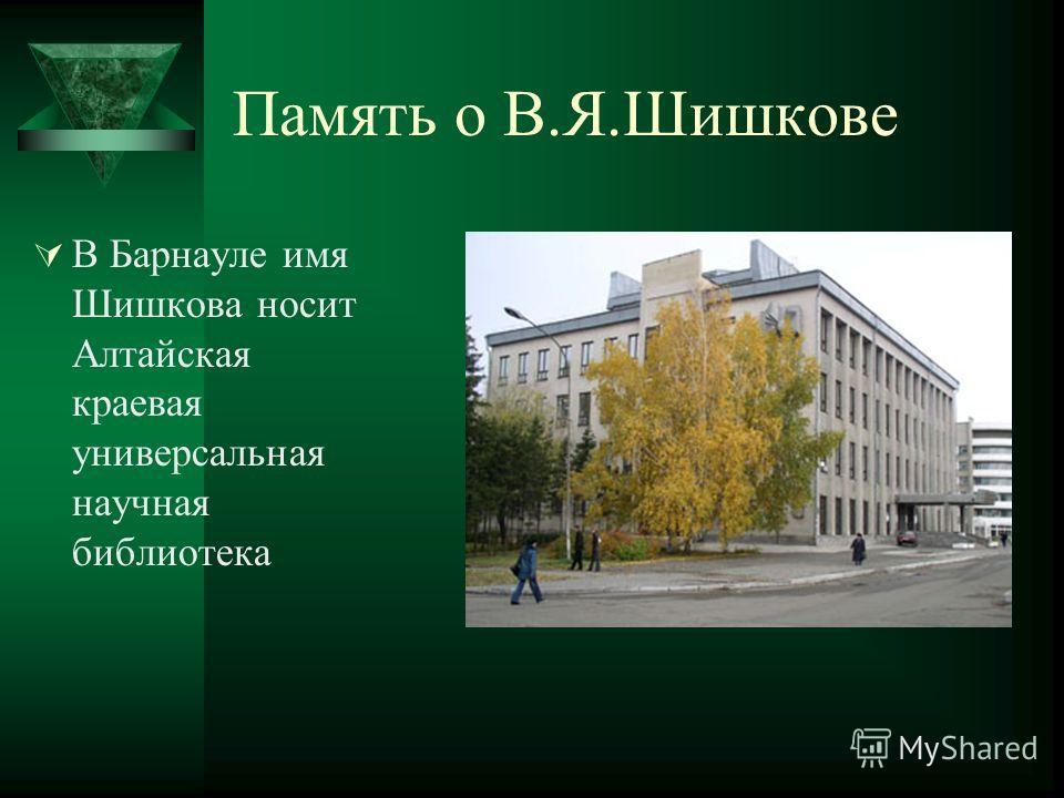 Память о В.Я.Шишкове В Барнауле имя Шишкова носит Алтайская краевая универсальная научная библиотека