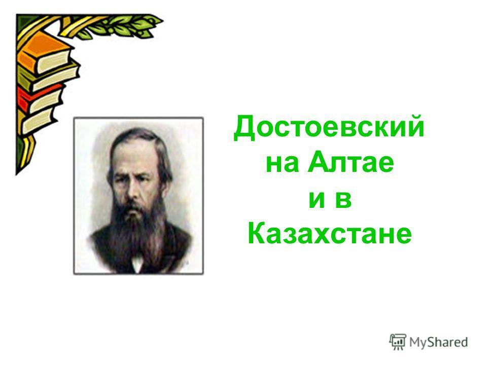 Достоевский на Алтае и в Казахстане