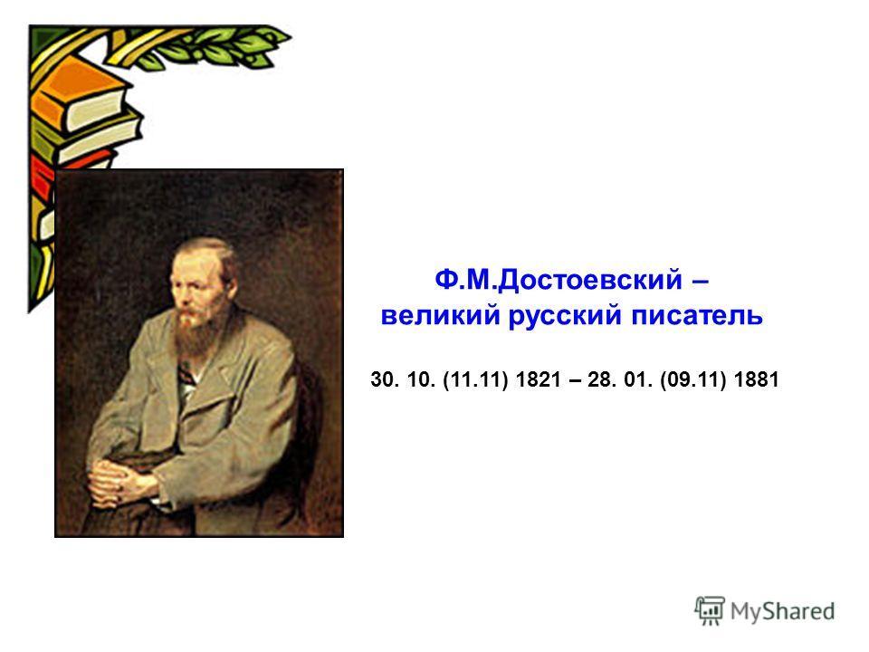 Ф.М.Достоевский – великий русский писатель 30. 10. (11.11) 1821 – 28. 01. (09.11) 1881