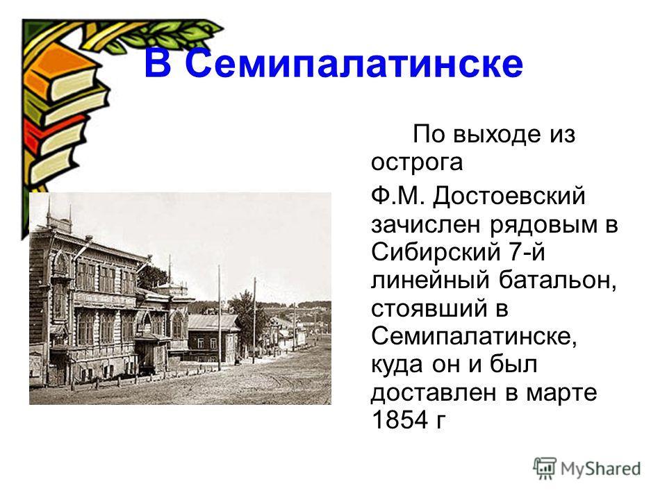 В Семипалатинске По выходе из острога Ф.М. Достоевский зачислен рядовым в Сибирский 7-й линейный батальон, стоявший в Семипалатинске, куда он и был доставлен в марте 1854 г