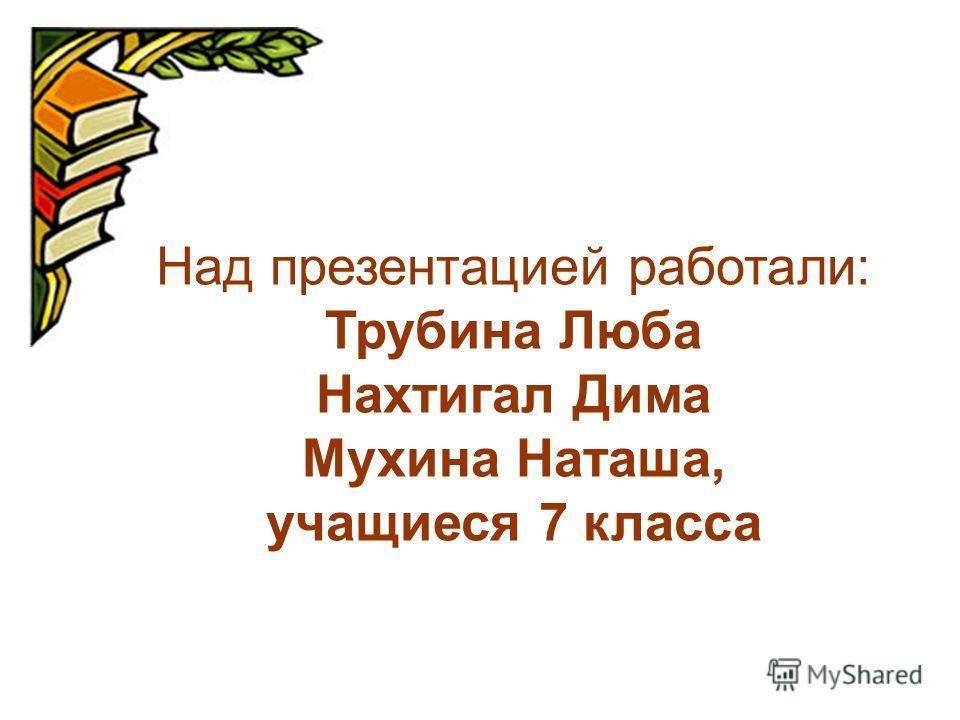 Над презентацией работали: Трубина Люба Нахтигал Дима Мухина Наташа, учащиеся 7 класса