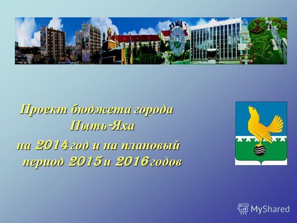 Проект бюджета города Пыть - Яха на 2014 год и на плановый период 2015 и 2016 годов на 2014 год и на плановый период 2015 и 2016 годов