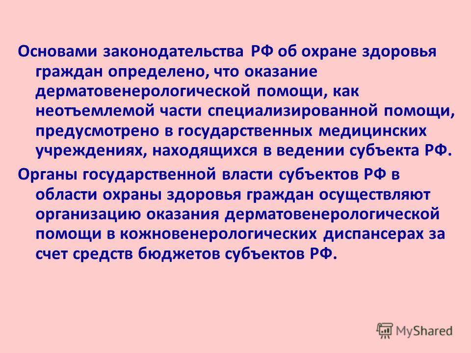 Основами законодательства РФ об охране здоровья граждан определено, что оказание дерматовенерологической помощи, как неотъемлемой части специализированной помощи, предусмотрено в государственных медицинских учреждениях, находящихся в ведении субъекта