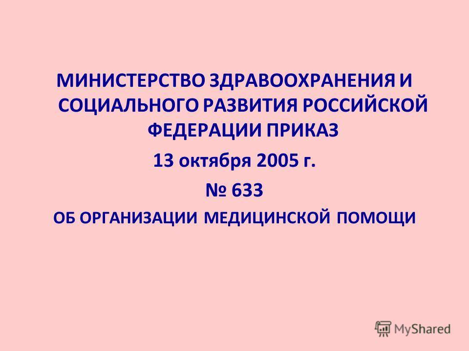МИНИСТЕРСТВО ЗДРАВООХРАНЕНИЯ И СОЦИАЛЬНОГО РАЗВИТИЯ РОССИЙСКОЙ ФЕДЕРАЦИИ ПРИКАЗ 13 октября 2005 г. 633 ОБ ОРГАНИЗАЦИИ МЕДИЦИНСКОЙ ПОМОЩИ