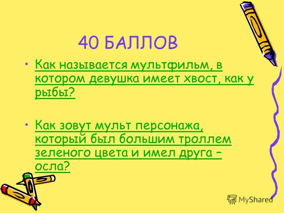 40 БАЛЛОВ Как называется мультфильм, в котором девушка имеет хвост, как у рыбы?Как называется мультфильм, в котором девушка имеет хвост, как у рыбы? Как зовут мульт персонажа, который был большим троллем зеленого цвета и имел друга – осла?Как зовут м