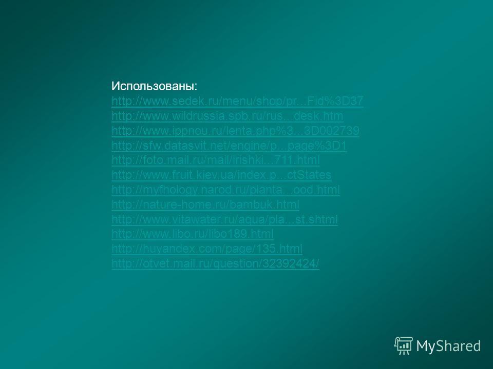 Использованы: http://www.sedek.ru/menu/shop/pr...Fid%3D37 http://www.wildrussia.spb.ru/rus...desk.htm http://www.ippnou.ru/lenta.php%3...3D002739 http://sfw.datasvit.net/engine/p...page%3D1 http://foto.mail.ru/mail/irishki...711.html http://www.fruit