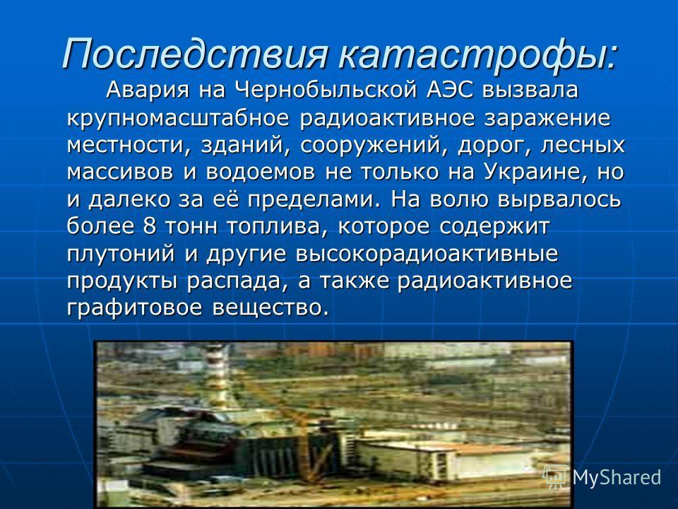 Последствия катастрофы: Авария на Чернобыльской АЭС вызвала крупномасштабное радиоактивное заражение местности, зданий, сооружений, дорог, лесных массивов и водоемов не только на Украине, но и далеко за её пределами. На волю вырвалось более 8 тонн то