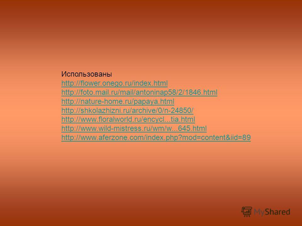 Использованы http://flower.onego.ru/index.html http://foto.mail.ru/mail/antoninap58/2/1846.html http://nature-home.ru/papaya.html http://shkolazhizni.ru/archive/0/n-24850/ http://www.floralworld.ru/encycl...tia.html http://www.wild-mistress.ru/wm/w..