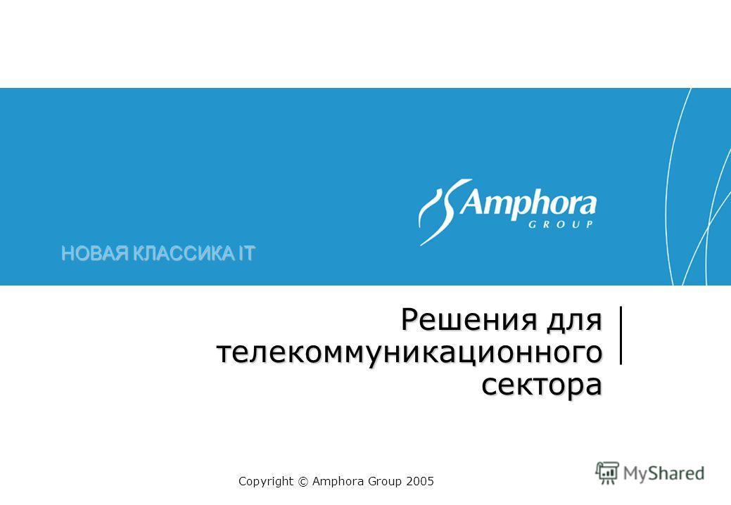 НОВАЯ КЛАССИКА IT Решения для телекоммуникационного сектора Copyright © Amphora Group 2005