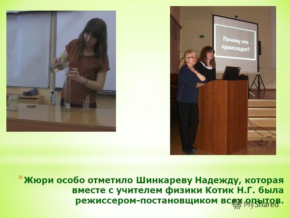 * Жюри особо отметило Шинкареву Надежду, которая вместе с учителем физики Котик Н.Г. была режиссером-постановщиком всех опытов.