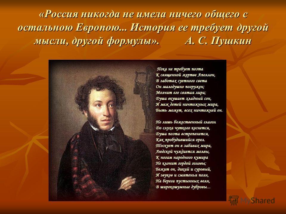 «Россия никогда не имела ничего общего с остальною Европою... История ее требует другой мысли, другой формулы». А. С. Пушкин
