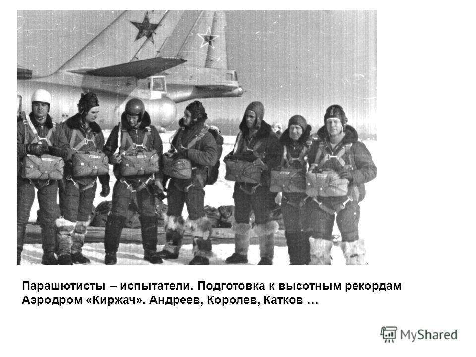 Парашютисты – испытатели. Подготовка к высотным рекордам Аэродром «Киржач». Андреев, Королев, Катков …