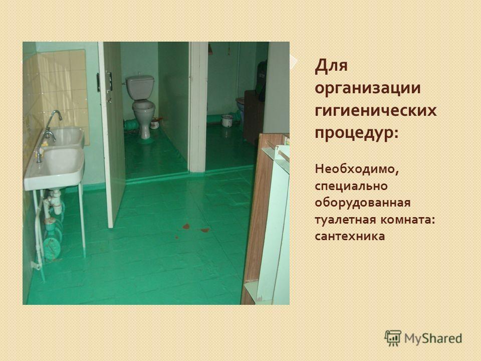 Для организации гигиенических процедур : Необходимо, специально оборудованная туалетная комната : сантехника