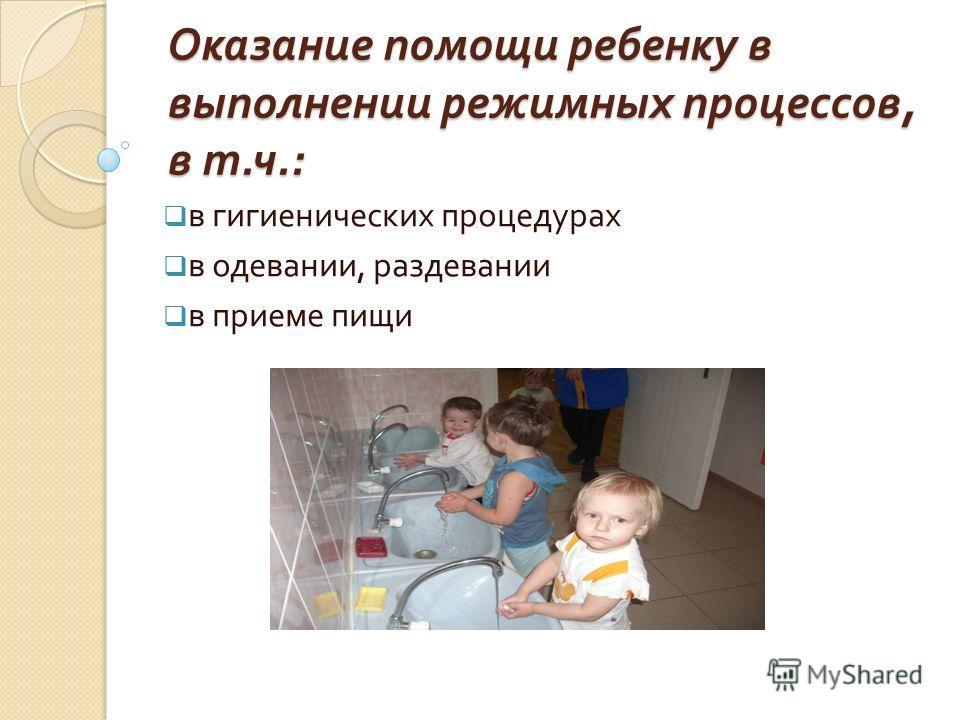 Оказание помощи ребенку в выполнении режимных процессов, в т. ч.: в гигиенических процедурах в одевании, раздевании в приеме пищи