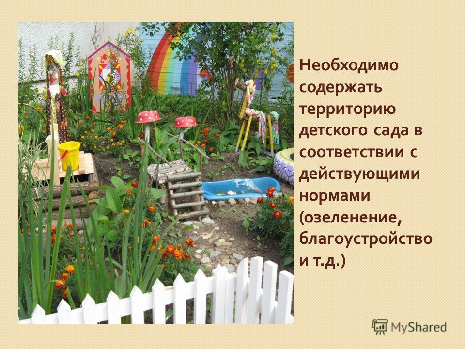 Необходимо содержать территорию детского сада в соответствии с действующими нормами ( озеленение, благоустройство и т. д.)