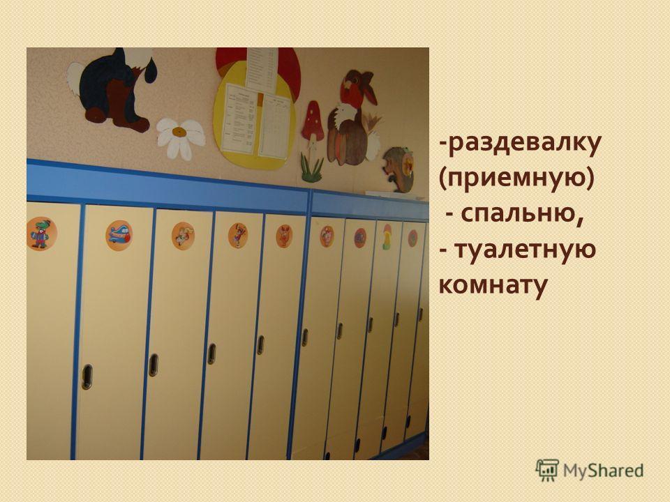 - раздевалку ( приемную ) - спальню, - туалетную комнату