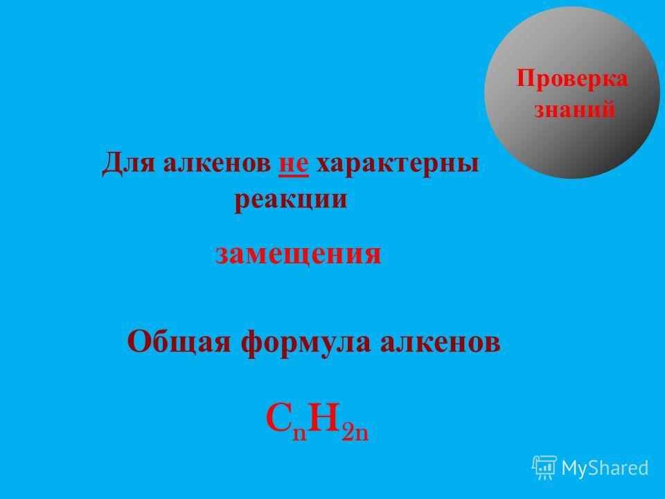Для алкенов не характерны реакции замещения Общая формула алкенов C n H 2n Проверка знаний