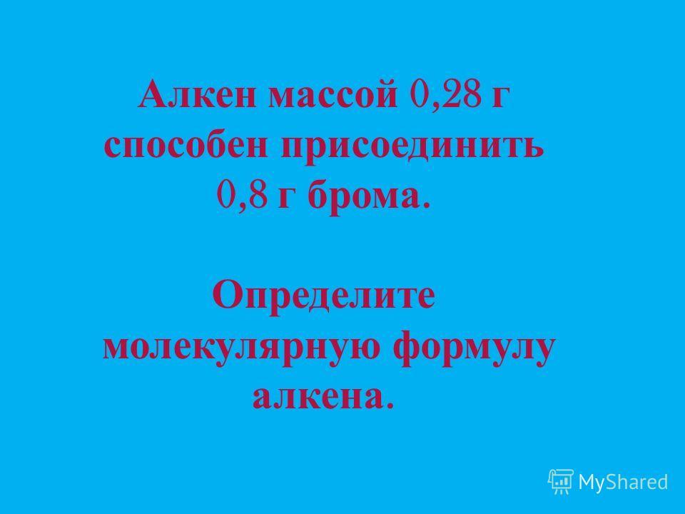 Алкен массой 0,28 г способен присоединить 0,8 г брома. Определите молекулярную формулу алкена.
