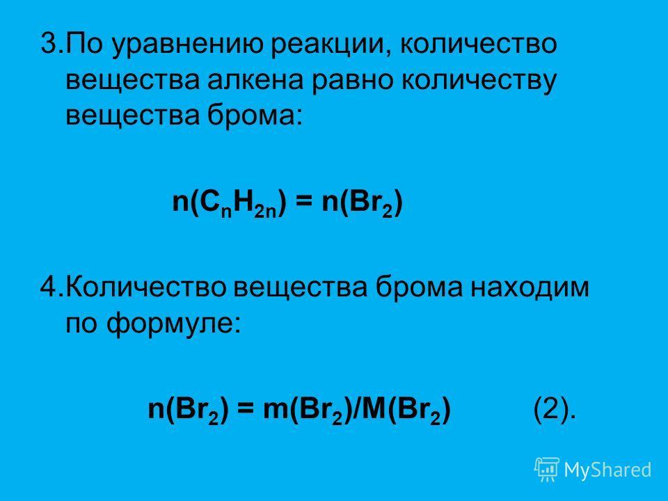 3.По уравнению реакции, количество вещества алкена равно количеству вещества брома: n(C n H 2n ) = n(Br 2 ) 4.Количество вещества брома находим по формуле: n(Br 2 ) = m(Br 2 )/M(Br 2 ) (2).