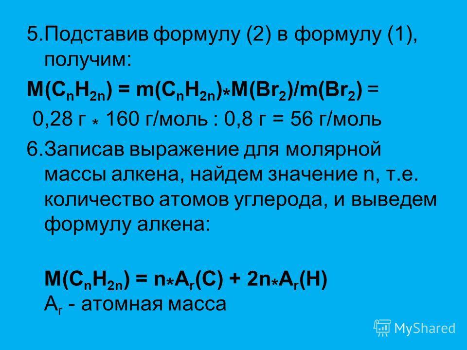 5.Подставив формулу (2) в формулу (1), получим: M(C n H 2n ) = m(C n H 2n ) * M(Br 2 )/m(Br 2 ) = 0,28 г * 160 г/моль : 0,8 г = 56 г/моль 6.Записав выражение для молярной массы алкена, найдем значение n, т.е. количество атомов углерода, и выведем фор