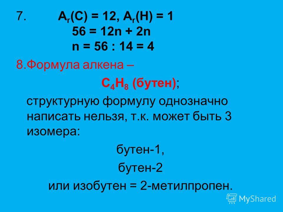 7.A r (C) = 12, A r (H) = 1 56 = 12n + 2n n = 56 : 14 = 4 8.Формула алкена – С 4 Н 8 (бутен); структурную формулу однозначно написать нельзя, т.к. может быть 3 изомера: бутен-1, бутен-2 или изобутен = 2-метилпропен.