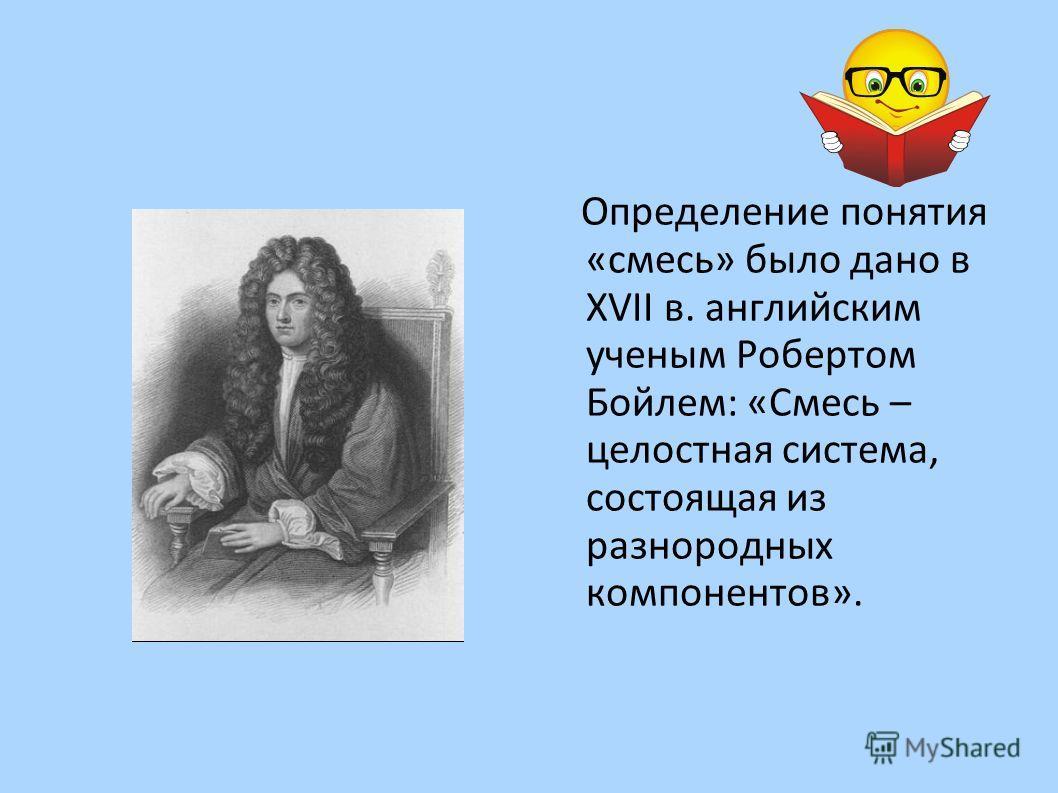 Определение понятия « смесь » было дано в XVII в. английским ученым Робертом Бойлем : « Смесь – целостная система, состоящая из разнородных компонентов ».