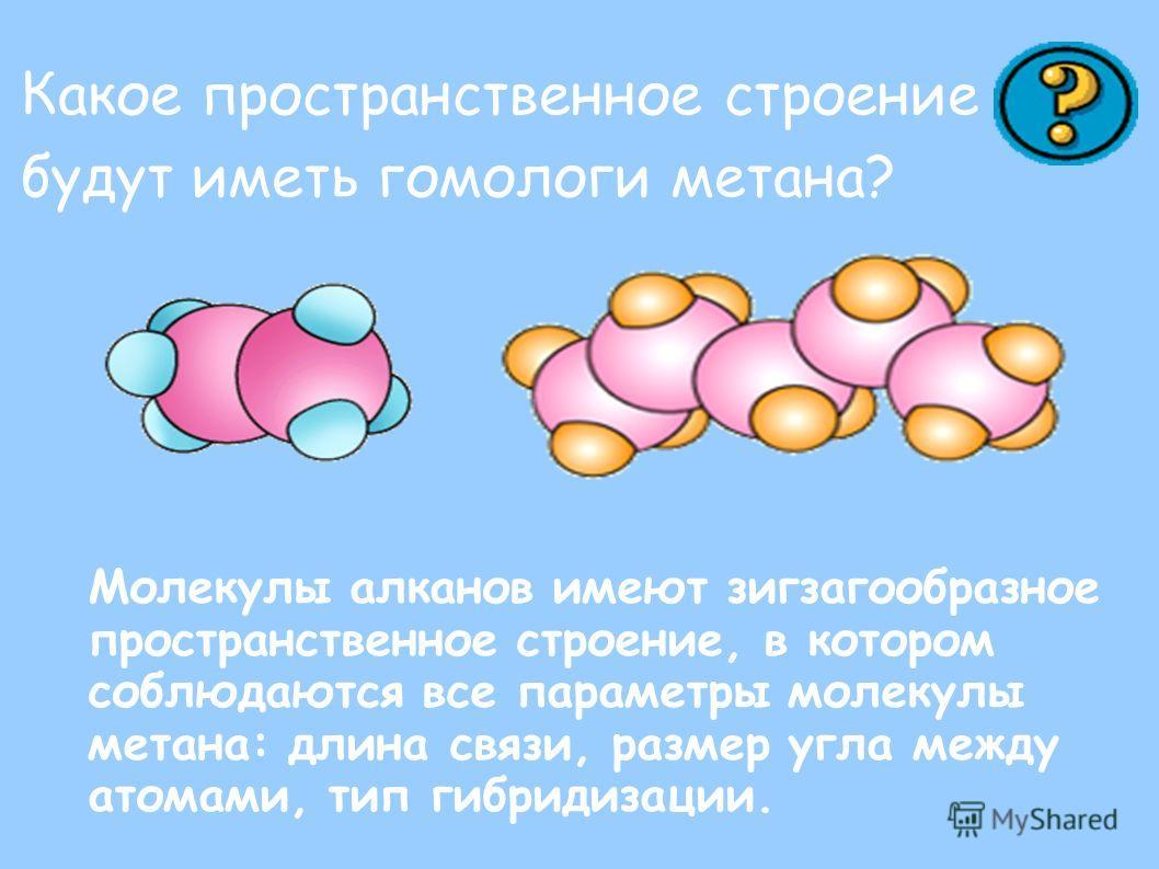 Какое пространственное строение будут иметь гомологи метана? Молекулы алканов имеют зигзагообразное пространственное строение, в котором соблюдаются все параметры молекулы метана: длина связи, размер угла между атомами, тип гибридизации.